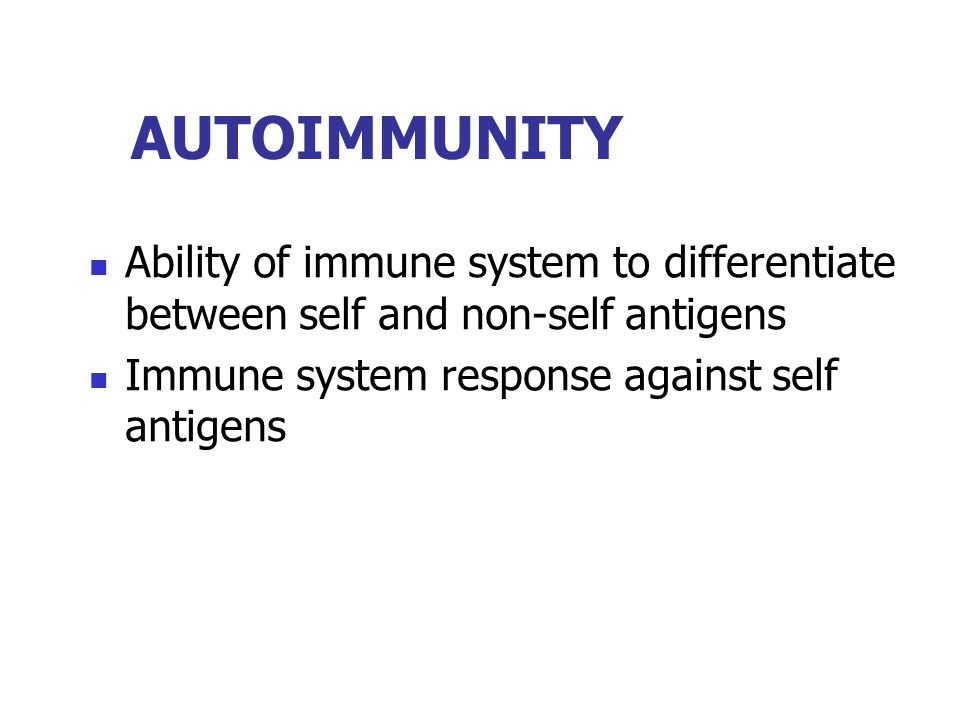 AUTOIMMUNITY Ability of immune system to differentiate between self and non-self antigens.