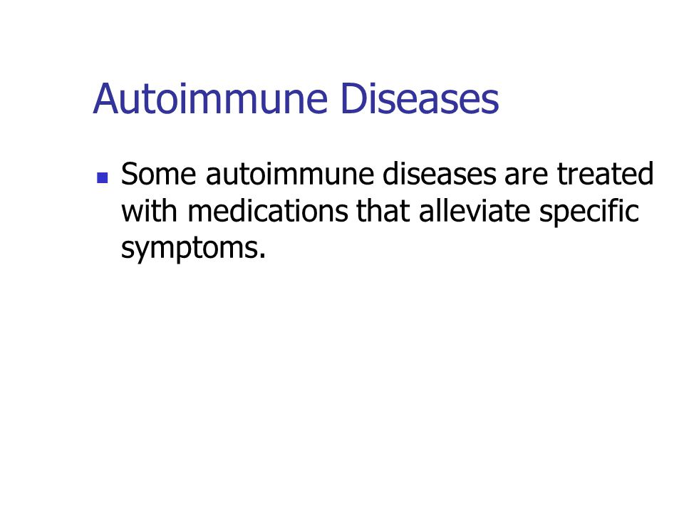 Autoimmune Diseases Some autoimmune diseases are treated with medications that alleviate specific symptoms.