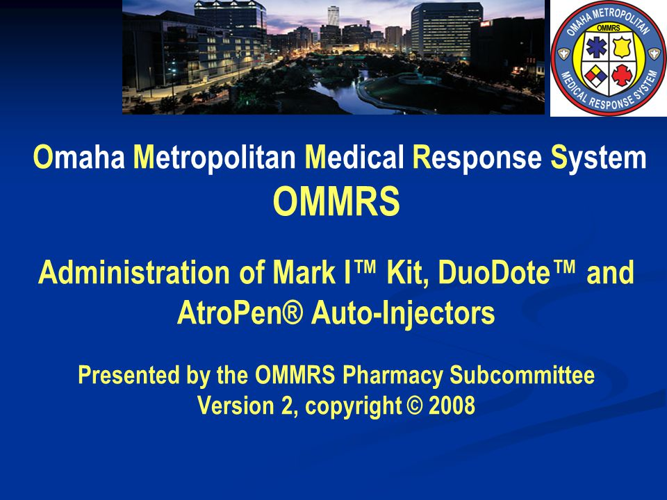 Omaha Metropolitan Medical Response System OMMRS Administration of Mark I™ Kit, DuoDote™ and AtroPen® Auto-Injectors Presented by the OMMRS Pharmacy Subcommittee Version 2, copyright © 2008