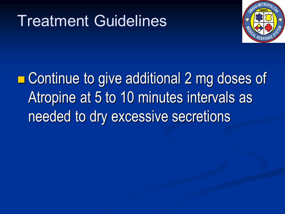 Treatment Guidelines Continue to give additional 2 mg doses of Atropine at 5 to 10 minutes intervals as needed to dry excessive secretions.