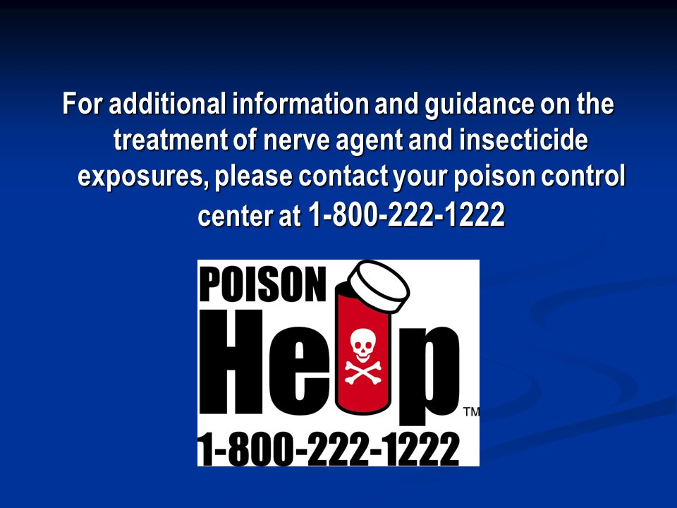 For additional information and guidance on the treatment of nerve agent and insecticide exposures, please contact your poison control center at 1-800-222-1222