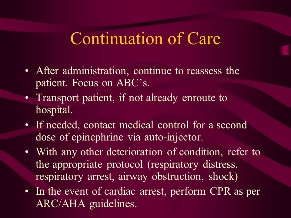 Continuation of Care After administration, continue to reassess the patient. Focus on ABC's. Transport patient, if not already enroute to hospital.