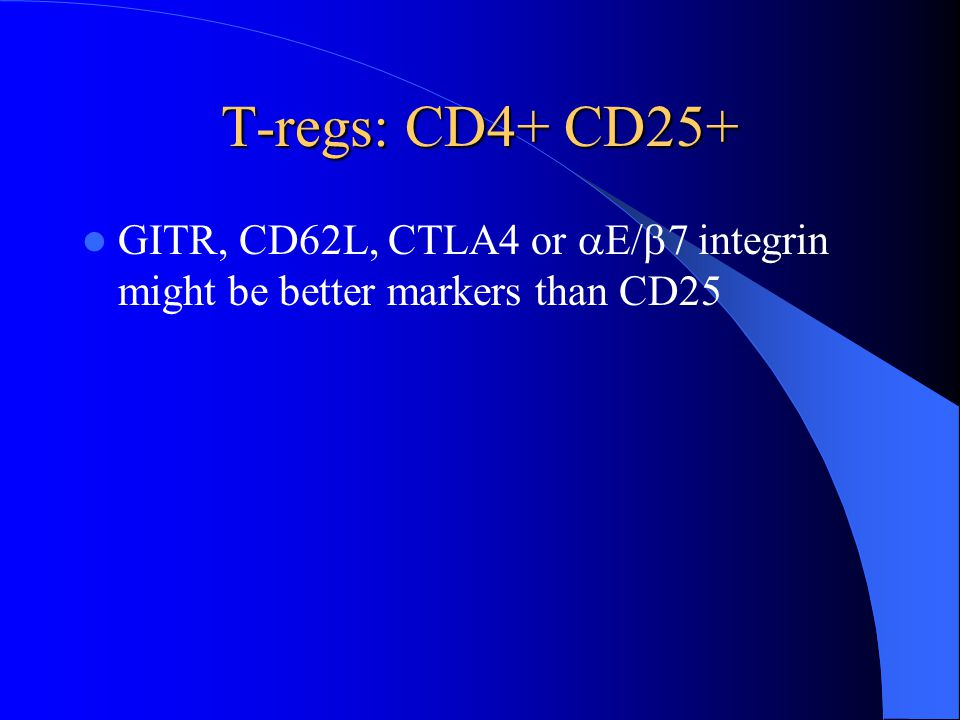 T-regs: CD4+ CD25+ GITR, CD62L, CTLA4 or E/7 integrin might be better markers than CD25