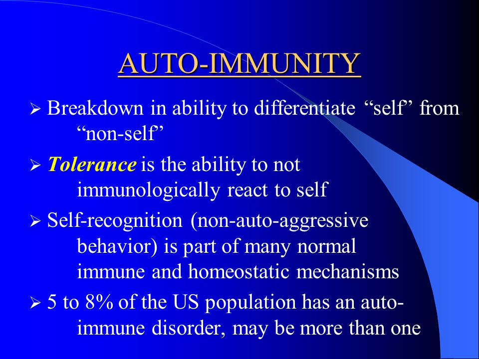 AUTO-IMMUNITY Breakdown in ability to differentiate self from non-self Tolerance is the ability to not immunologically react to self.