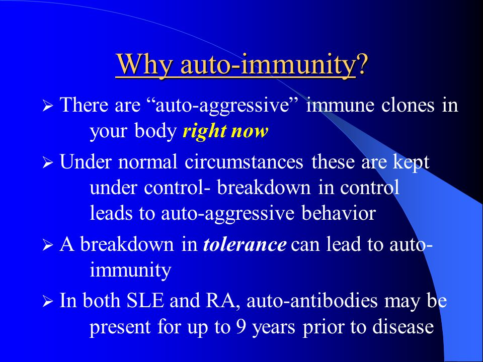 Why auto-immunity There are auto-aggressive immune clones in your body right now.