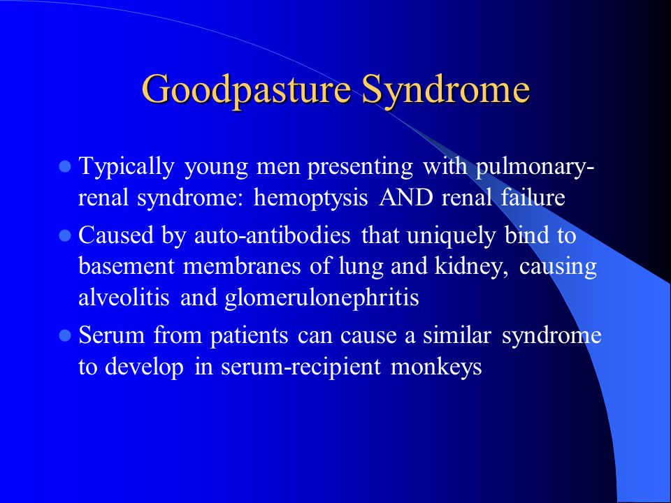 Goodpasture Syndrome Typically young men presenting with pulmonary-renal syndrome: hemoptysis AND renal failure.