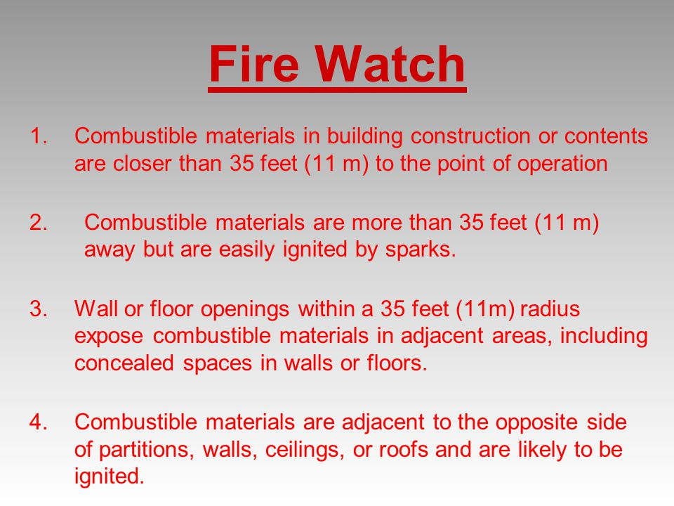Fire Watch Combustible materials in building construction or contents are closer than 35 feet (11 m) to the point of operation.