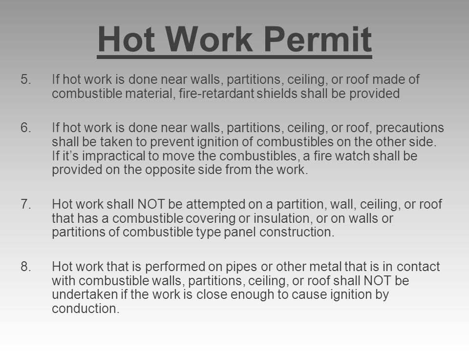 Hot Work Permit If hot work is done near walls, partitions, ceiling, or roof made of combustible material, fire-retardant shields shall be provided.