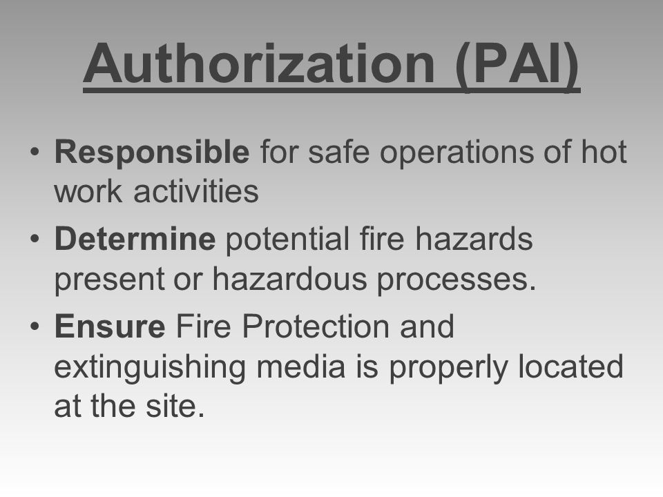Authorization (PAI) Responsible for safe operations of hot work activities. Determine potential fire hazards present or hazardous processes.