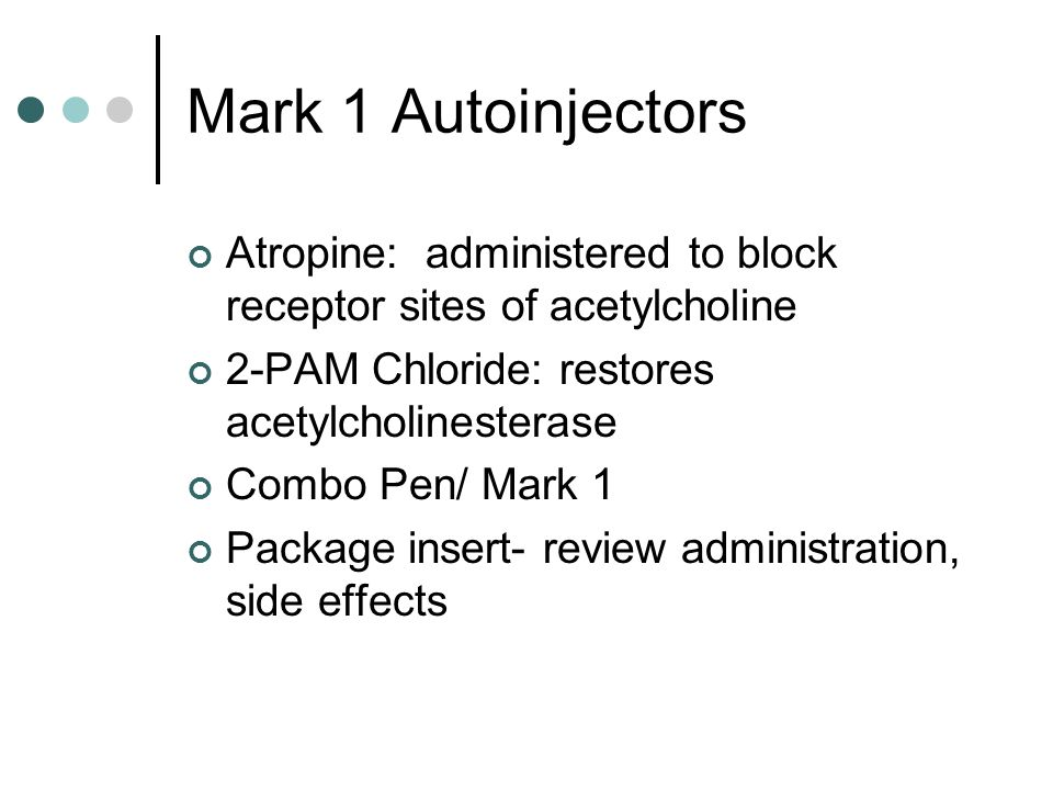 Mark 1 Autoinjectors Atropine: administered to block receptor sites of acetylcholine. 2-PAM Chloride: restores acetylcholinesterase.