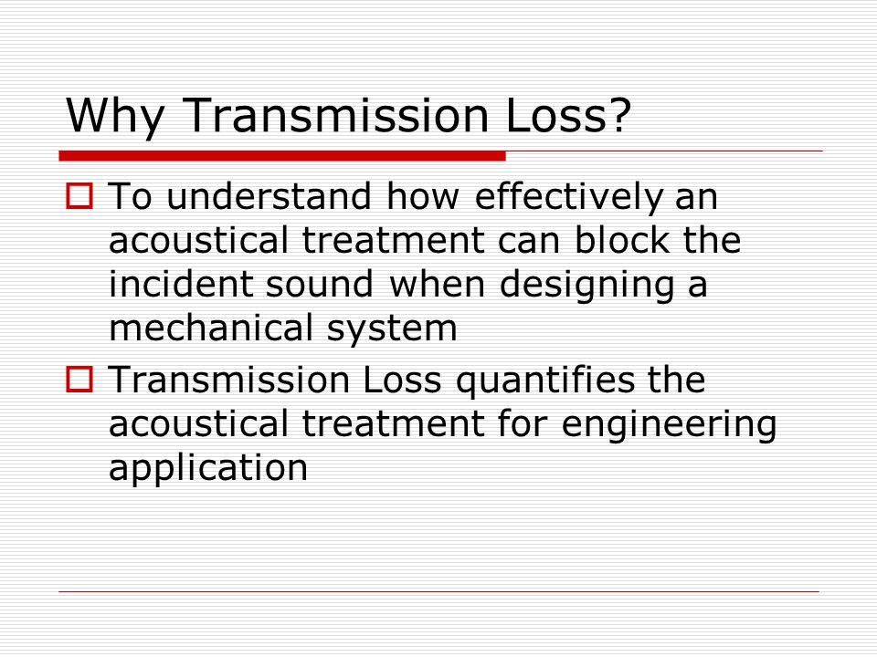 Why Transmission Loss To understand how effectively an acoustical treatment can block the incident sound when designing a mechanical system.
