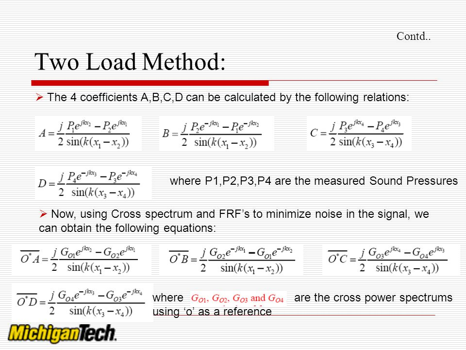 Contd.. Two Load Method: The 4 coefficients A,B,C,D can be calculated by the following relations: where P1,P2,P3,P4 are the measured Sound Pressures.