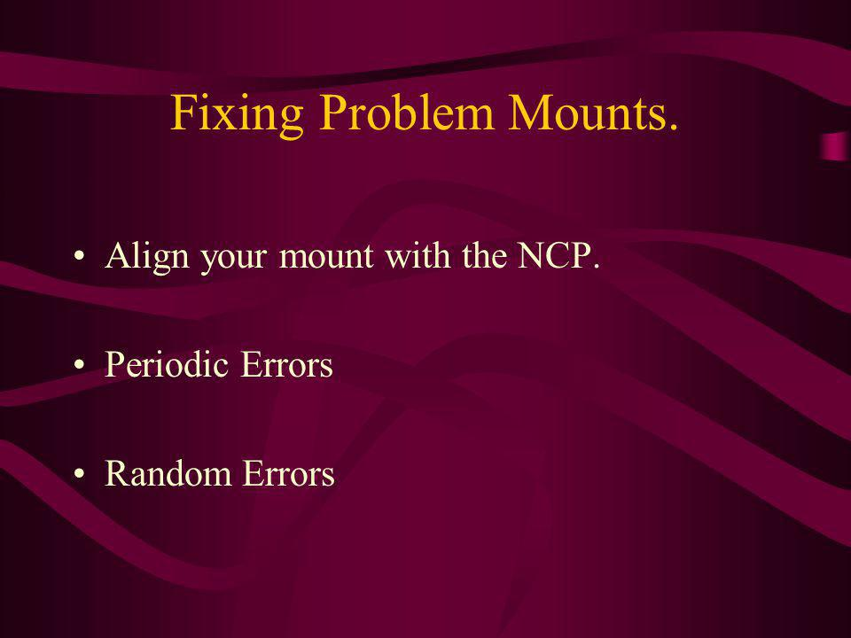 Fixing Problem Mounts. Align your mount with the NCP. Periodic Errors