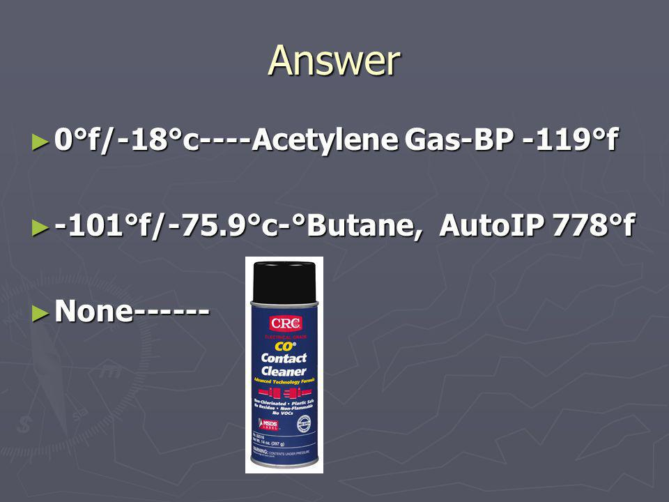 Answer 0°f/-18°c----Acetylene Gas-BP -119°f