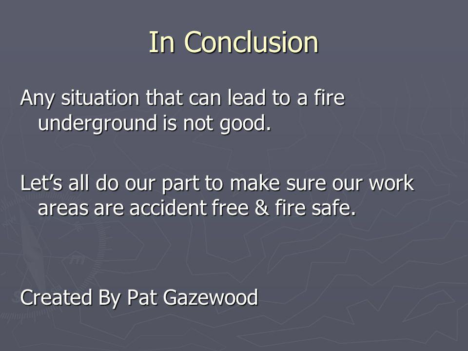 In Conclusion Any situation that can lead to a fire underground is not good.