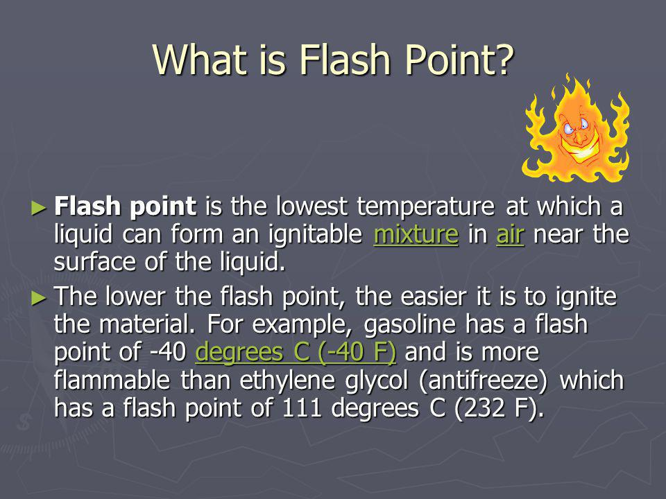 What is Flash Point Flash point is the lowest temperature at which a liquid can form an ignitable mixture in air near the surface of the liquid.