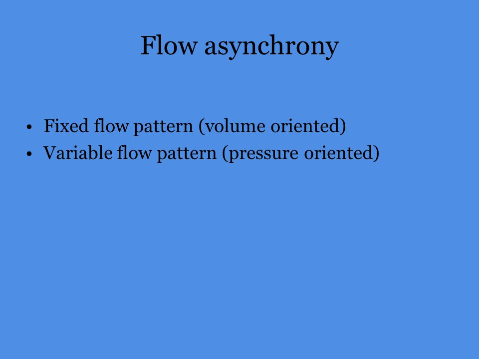 Flow asynchrony Fixed flow pattern (volume oriented)
