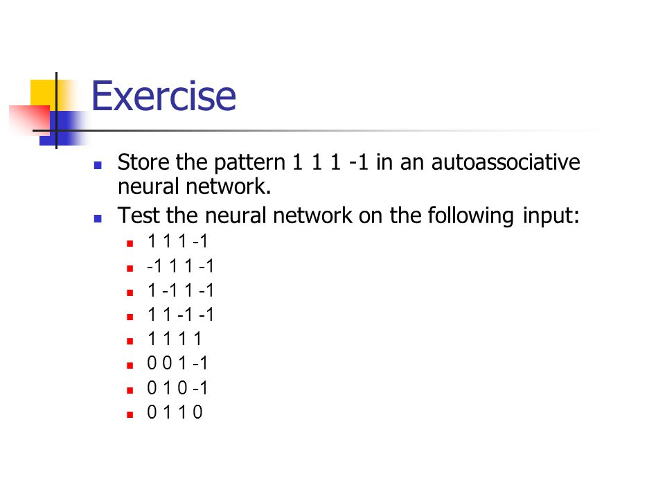 Exercise Store the pattern 1 1 1 -1 in an autoassociative neural network. Test the neural network on the following input: