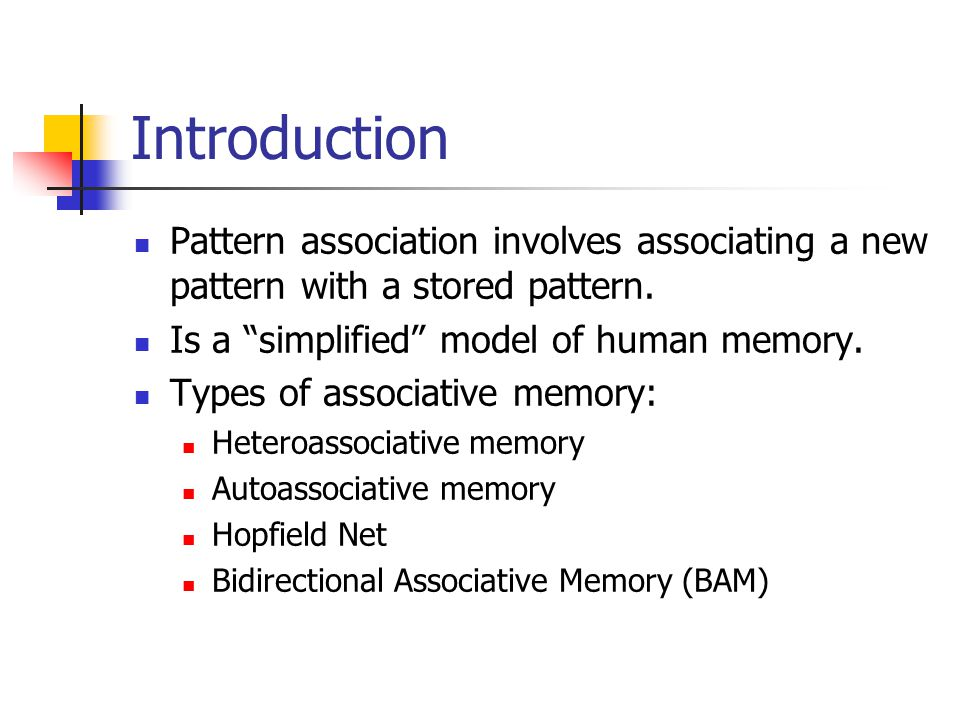 Introduction Pattern association involves associating a new pattern with a stored pattern. Is a simplified model of human memory.