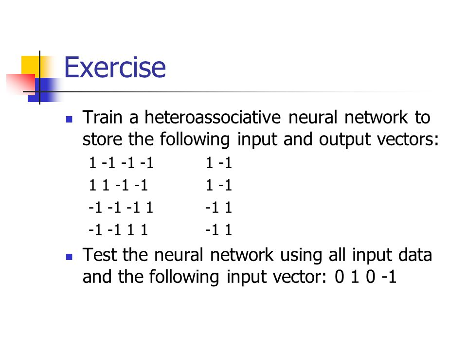 Exercise Train a heteroassociative neural network to store the following input and output vectors: 1 -1 -1 -1 1 -1.