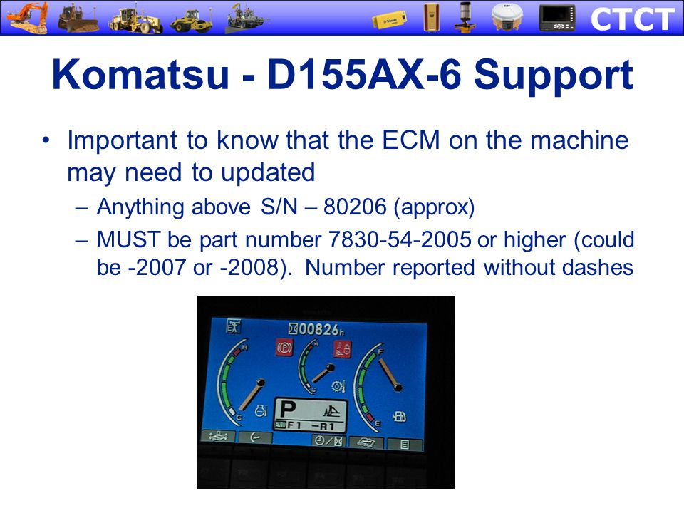 Komatsu - D155AX-6 Support Important to know that the ECM on the machine may need to updated. Anything above S/N – 80206 (approx)