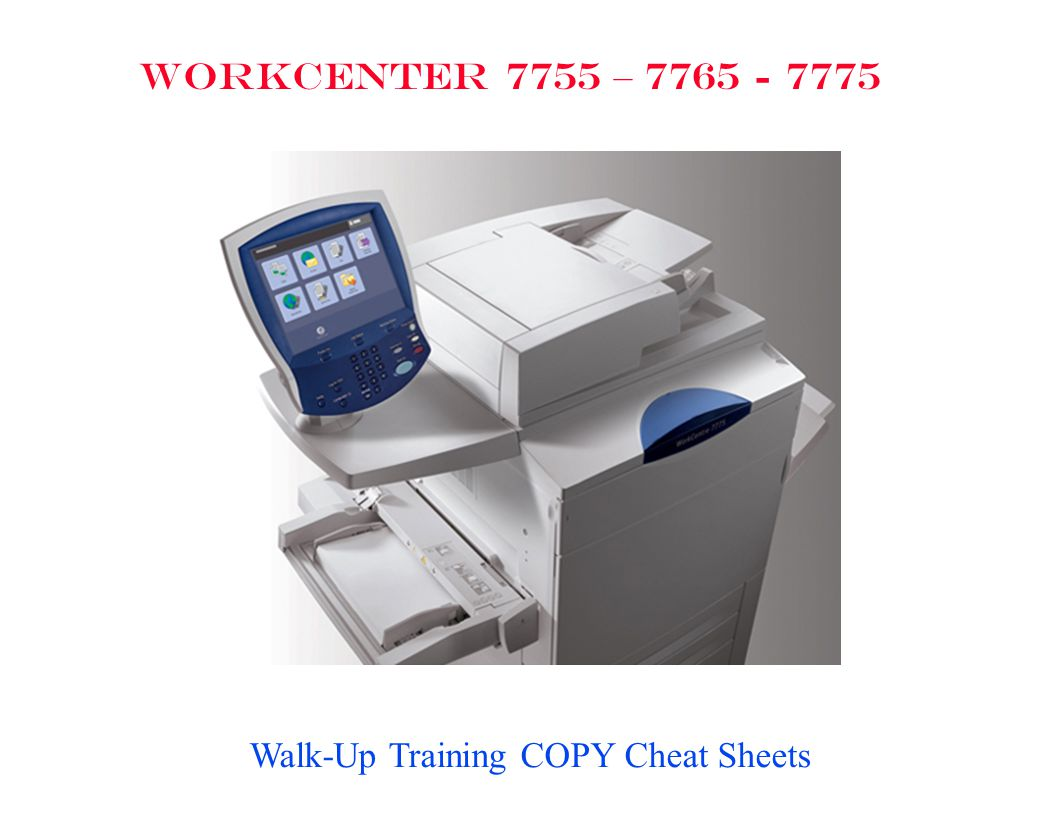 WORKCENTER 7755 – 7765 - 7775 Walk-Up Training COPY Cheat Sheets