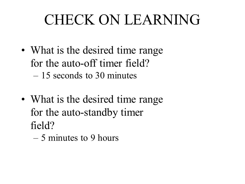 CHECK ON LEARNING What is the desired time range for the auto-off timer field 15 seconds to 30 minutes.