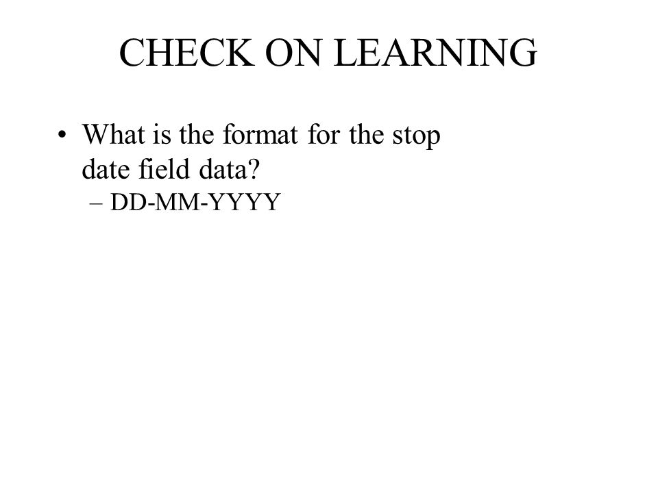 CHECK ON LEARNING What is the format for the stop date field data