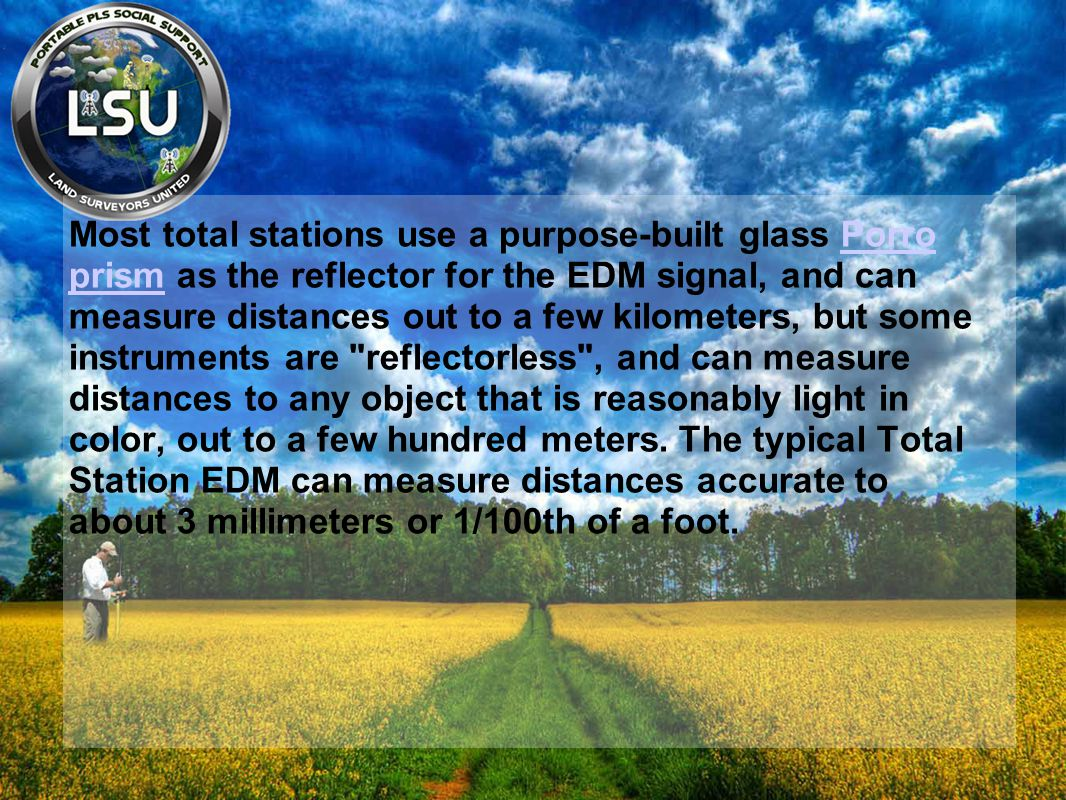 Most total stations use a purpose-built glass Porro prism as the reflector for the EDM signal, and can measure distances out to a few kilometers, but some instruments are reflectorless , and can measure distances to any object that is reasonably light in color, out to a few hundred meters.