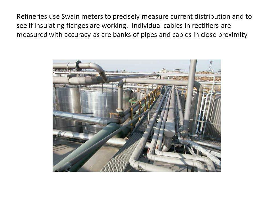 Refineries use Swain meters to precisely measure current distribution and to see if insulating flanges are working.