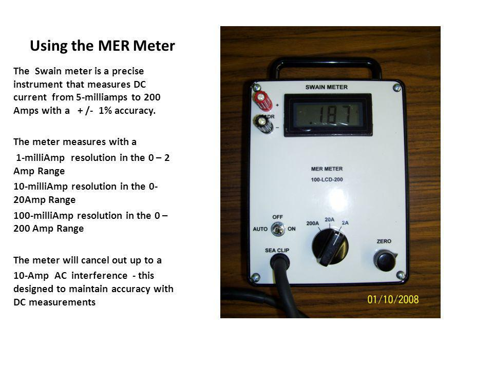 Using the MER Meter The Swain meter is a precise instrument that measures DC current from 5-milliamps to 200 Amps with a + /- 1% accuracy.
