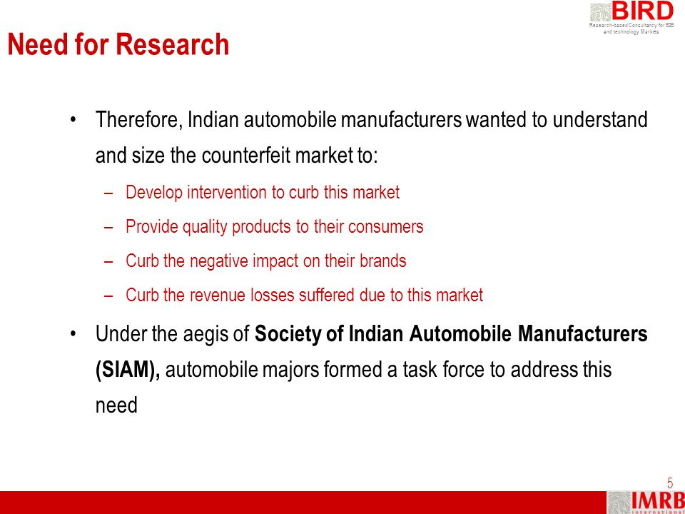 Need for Research Therefore, Indian automobile manufacturers wanted to understand and size the counterfeit market to: