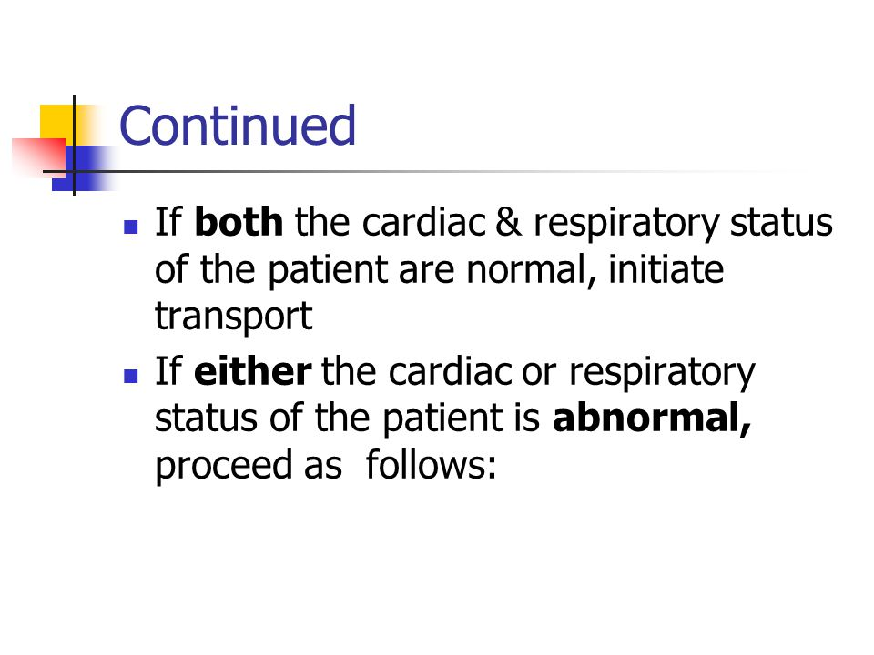 Continued If both the cardiac & respiratory status of the patient are normal, initiate transport.