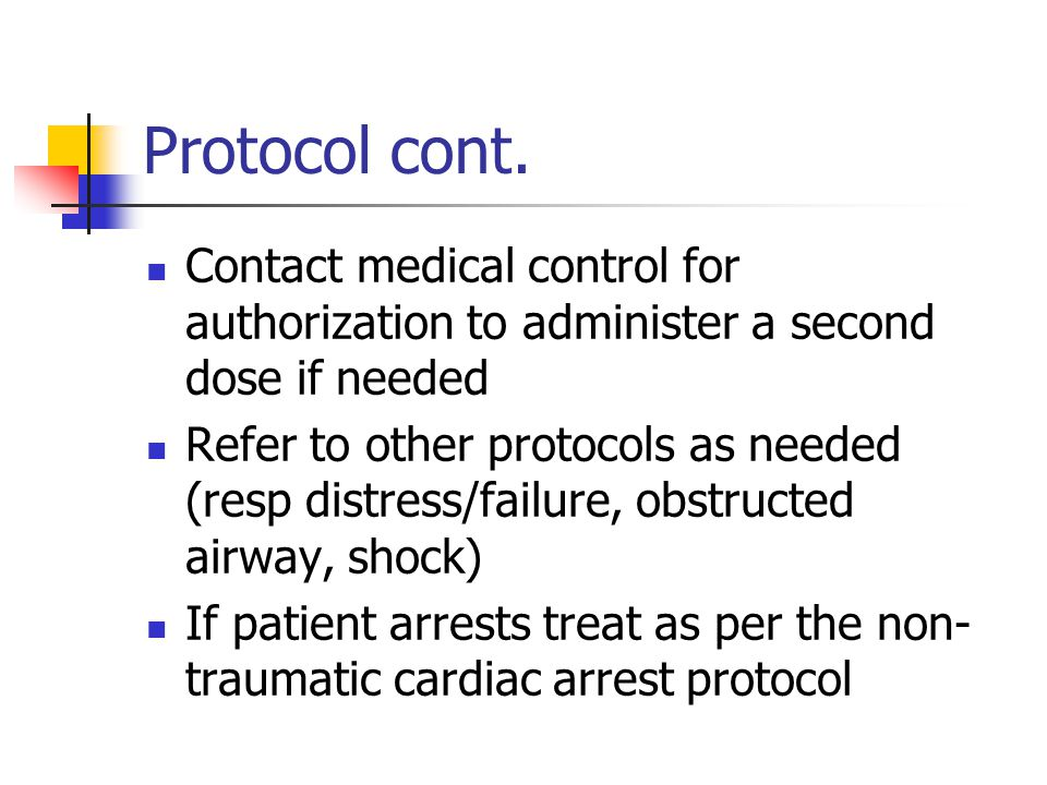 Protocol cont. Contact medical control for authorization to administer a second dose if needed.