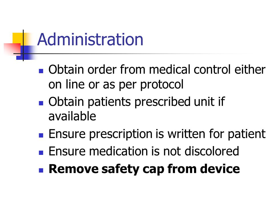 Administration Obtain order from medical control either on line or as per protocol. Obtain patients prescribed unit if available.