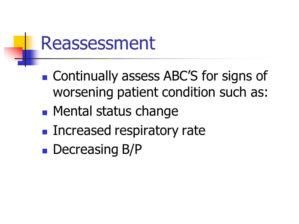 Reassessment Continually assess ABC'S for signs of worsening patient condition such as: Mental status change.