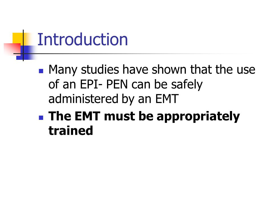 Introduction Many studies have shown that the use of an EPI- PEN can be safely administered by an EMT.