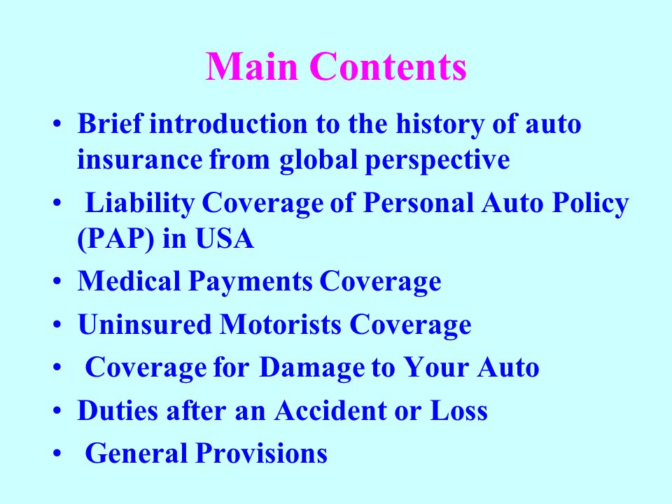 Main Contents Brief introduction to the history of auto insurance from global perspective. Liability Coverage of Personal Auto Policy (PAP) in USA.