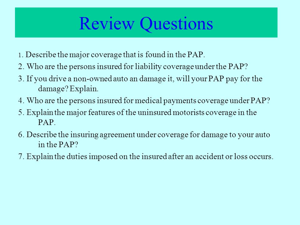 Review Questions 1. Describe the major coverage that is found in the PAP. 2. Who are the persons insured for liability coverage under the PAP