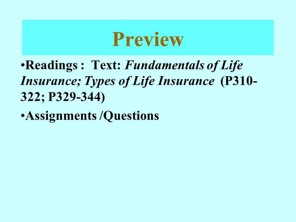 Preview Readings : Text: Fundamentals of Life Insurance; Types of Life Insurance (P310-322; P329-344)