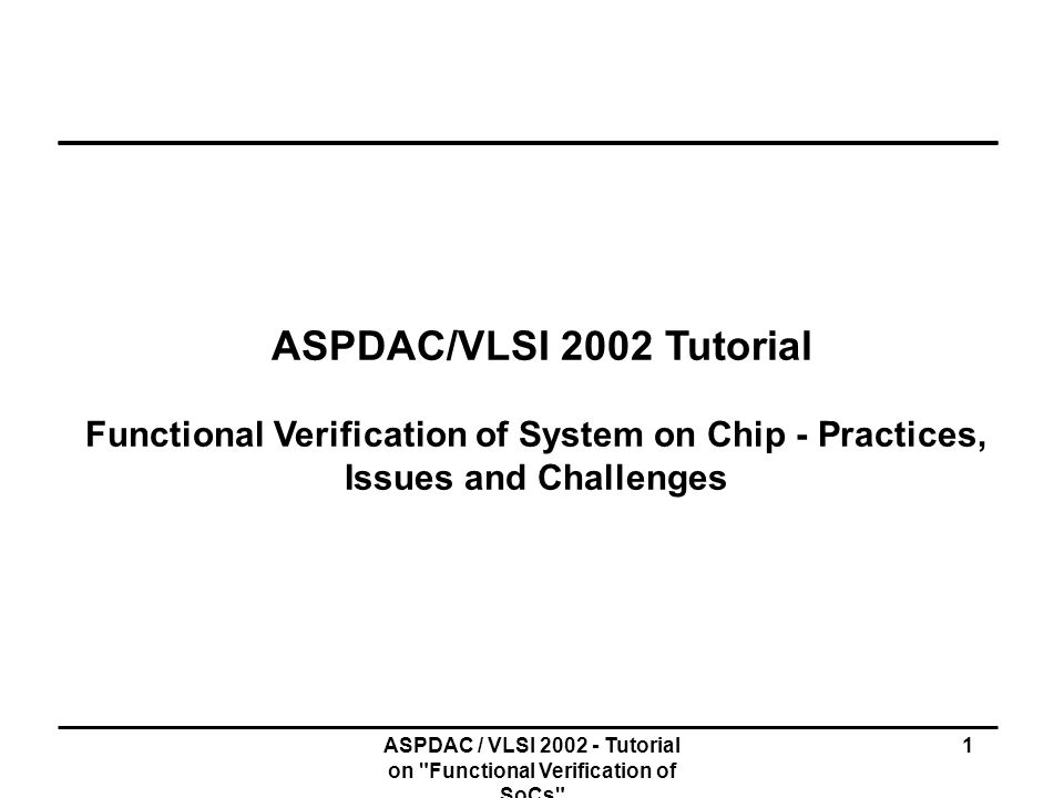 ASPDAC/VLSI 2002 Tutorial Functional Verification of System on Chip - Practices, Issues and Challenges.