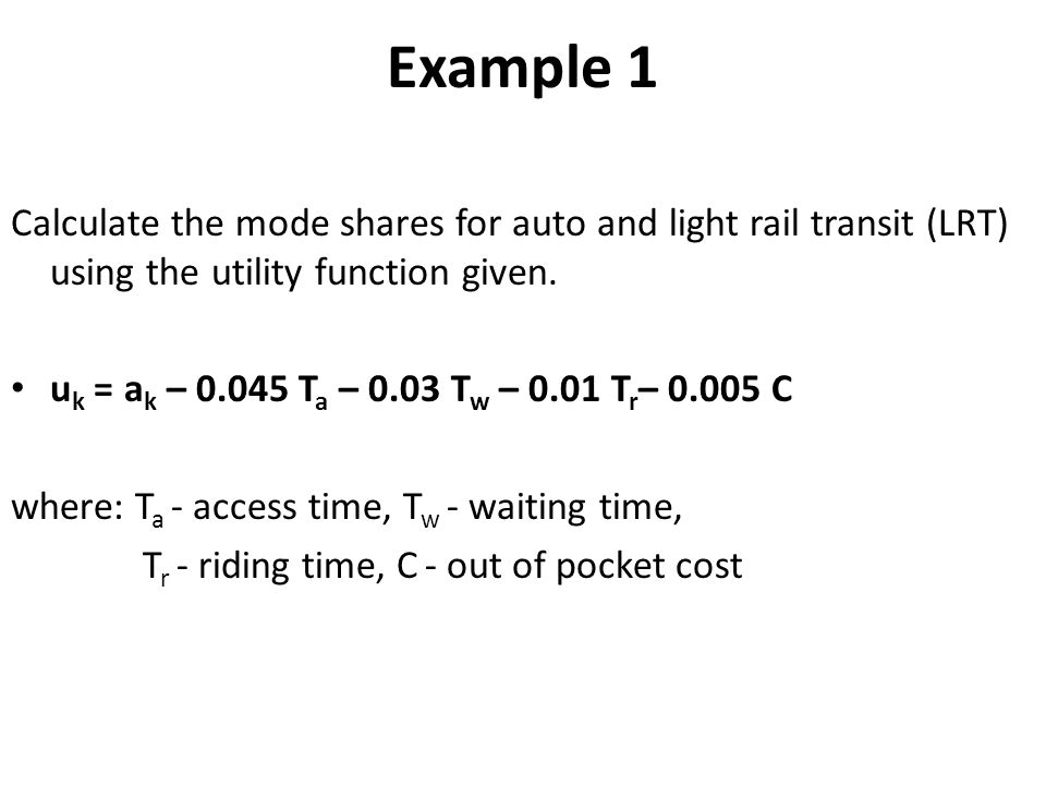 Example 1 Calculate the mode shares for auto and light rail transit (LRT) using the utility function given.