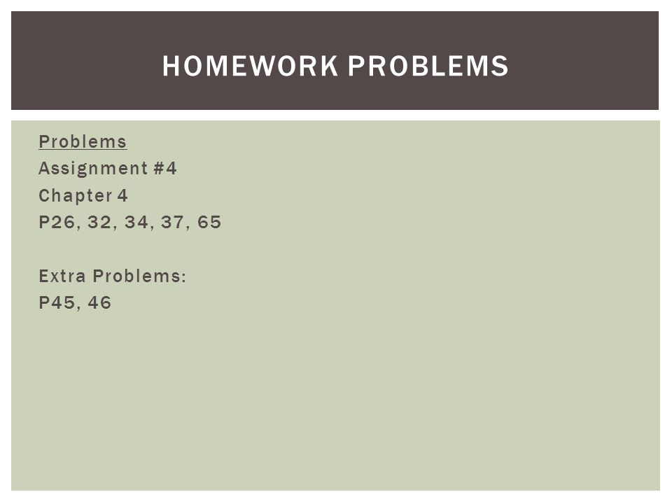 Homework Problems Problems Assignment #4 Chapter 4 P26, 32, 34, 37, 65 Extra Problems: P45, 46