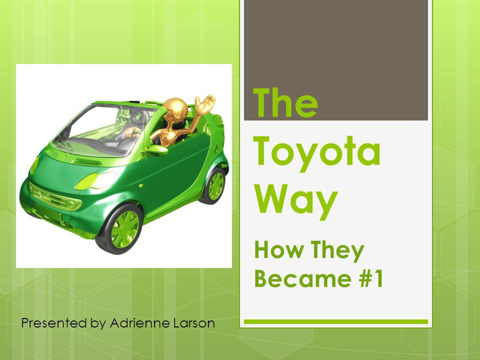 The Toyota Way How They Became #1 Presented by Adrienne Larson