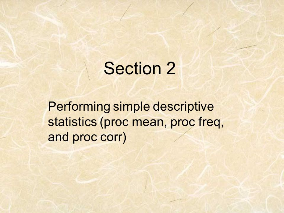 Section 2 Performing simple descriptive statistics (proc mean, proc freq, and proc corr)