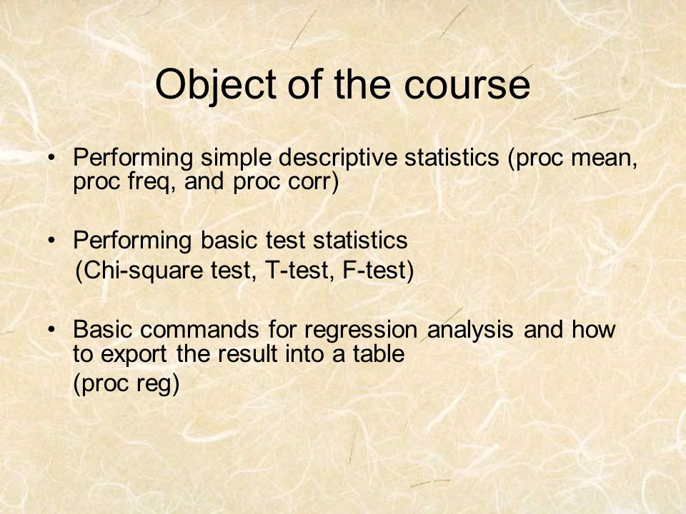 Object of the course Performing simple descriptive statistics (proc mean, proc freq, and proc corr)