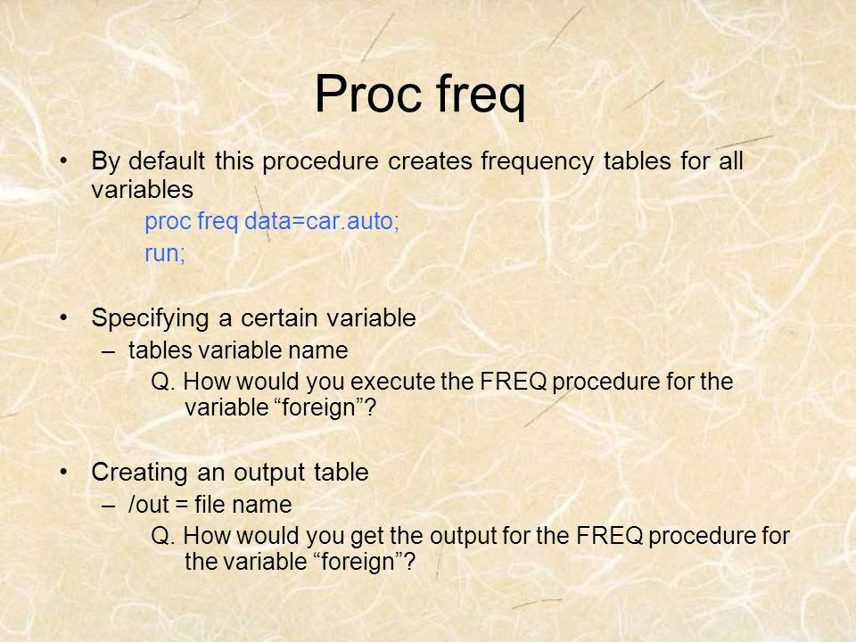 Proc freq By default this procedure creates frequency tables for all variables. proc freq data=car.auto;