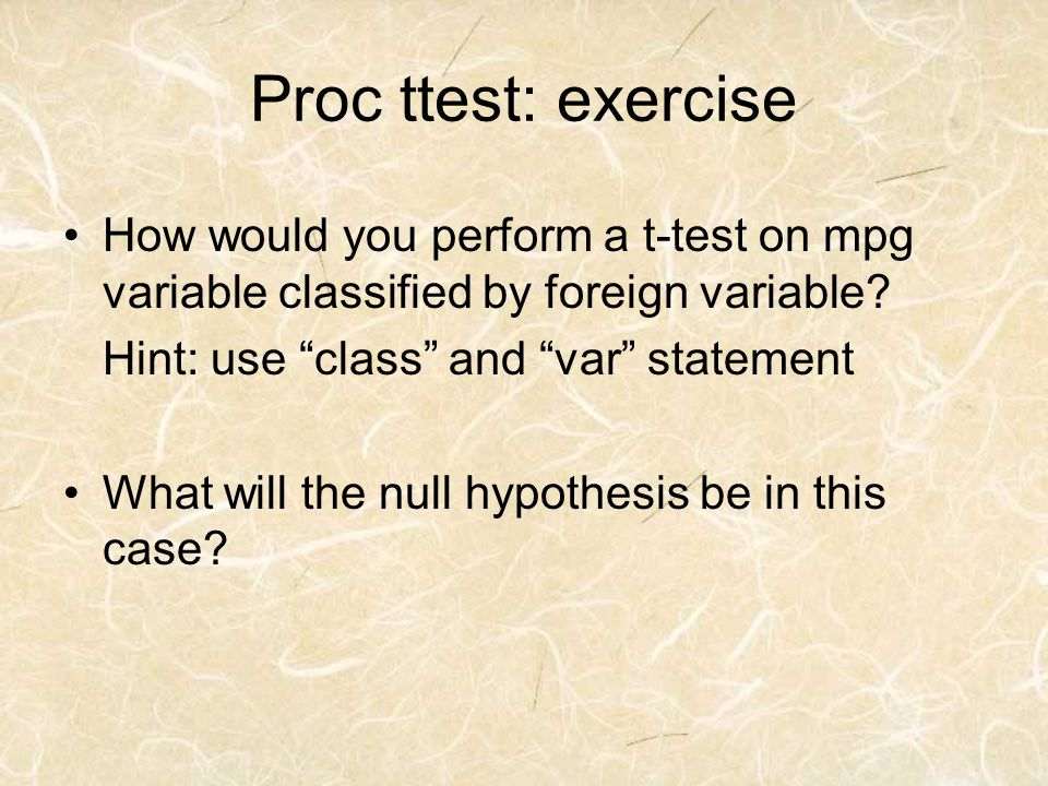 Proc ttest: exercise How would you perform a t-test on mpg variable classified by foreign variable