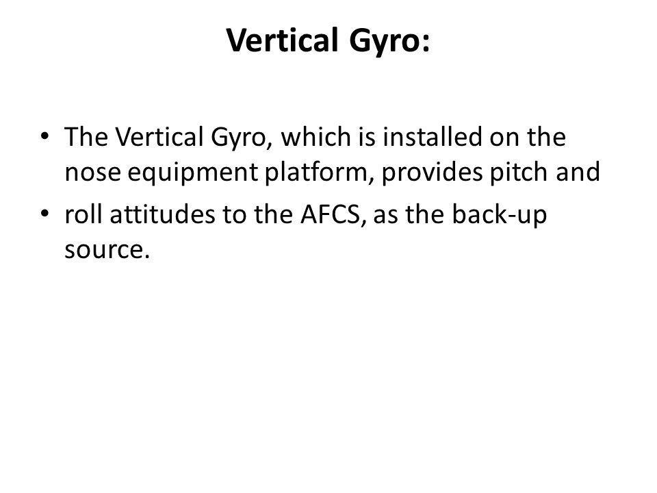 Vertical Gyro: The Vertical Gyro, which is installed on the nose equipment platform, provides pitch and.