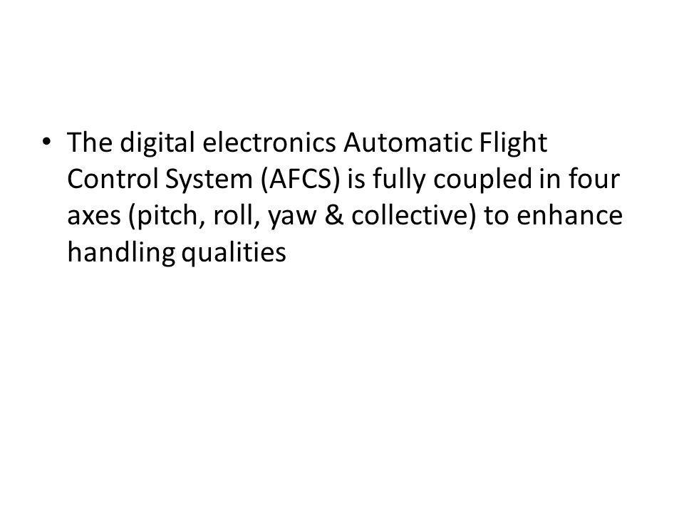 The digital electronics Automatic Flight Control System (AFCS) is fully coupled in four axes (pitch, roll, yaw & collective) to enhance handling qualities